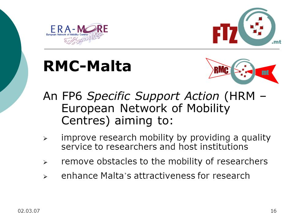 RMC-Malta An FP6 Specific Support Action (HRM – European Network of Mobility Centres) aiming to:  improve research mobility by providing a quality service to researchers and host institutions  remove obstacles to the mobility of researchers  enhance Malta ' s attractiveness for research