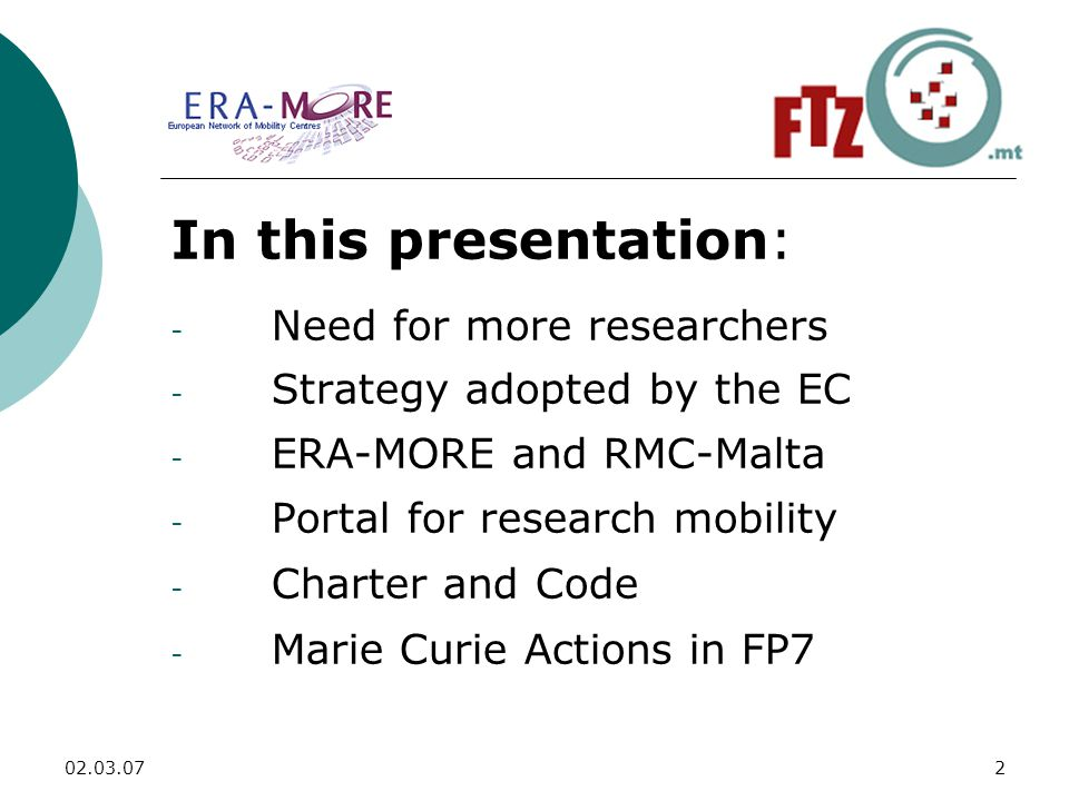 In this presentation: - Need for more researchers - Strategy adopted by the EC - ERA-MORE and RMC-Malta - Portal for research mobility - Charter and Code - Marie Curie Actions in FP7
