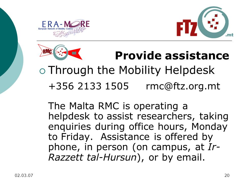 Provide assistance  Through the Mobility Helpdesk The Malta RMC is operating a helpdesk to assist researchers, taking enquiries during office hours, Monday to Friday.