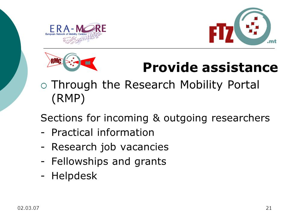 Provide assistance  Through the Research Mobility Portal (RMP) Sections for incoming & outgoing researchers -Practical information -Research job vacancies -Fellowships and grants -Helpdesk