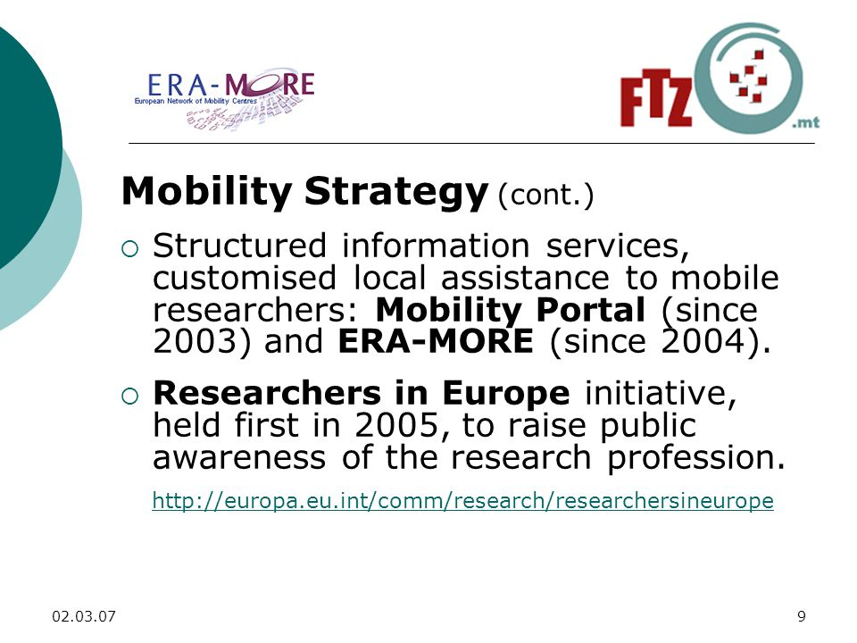 Mobility Strategy (cont.)  Structured information services, customised local assistance to mobile researchers: Mobility Portal (since 2003) and ERA-MORE (since 2004).