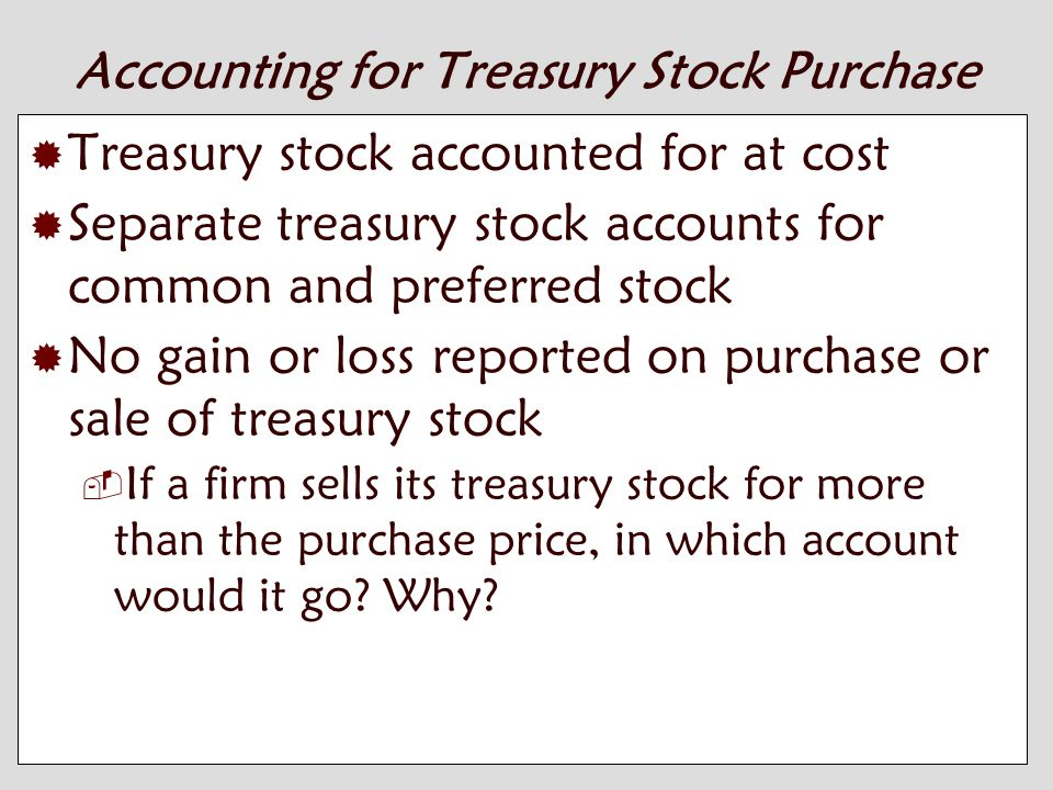 10-11 Accounting for Treasury Stock Purchase  Treasury stock accounted for at cost  Separate treasury stock accounts for common and preferred stock  No gain or loss reported on purchase or sale of treasury stock  If a firm sells its treasury stock for more than the purchase price, in which account would it go.