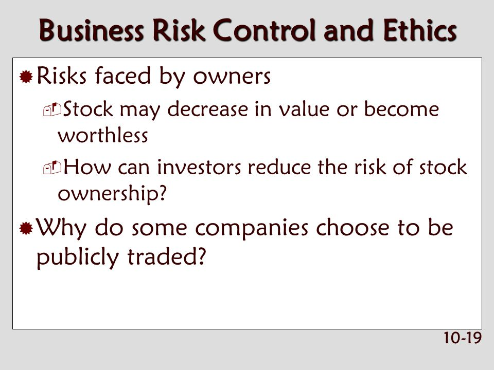 10-19 Business Risk Control and Ethics  Risks faced by owners  Stock may decrease in value or become worthless  How can investors reduce the risk of stock ownership.