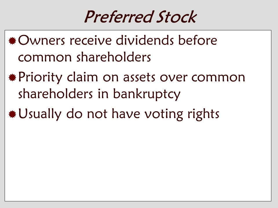 10-4 Preferred Stock  Owners receive dividends before common shareholders  Priority claim on assets over common shareholders in bankruptcy  Usually do not have voting rights