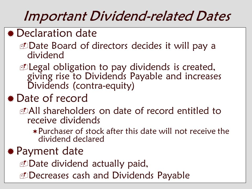 10-6 Important Dividend-related Dates  Declaration date  Date Board of directors decides it will pay a dividend  Legal obligation to pay dividends is created, giving rise to Dividends Payable and increases Dividends (contra-equity)  Date of record  All shareholders on date of record entitled to receive dividends  Purchaser of stock after this date will not receive the dividend declared  Payment date  Date dividend actually paid,  Decreases cash and Dividends Payable