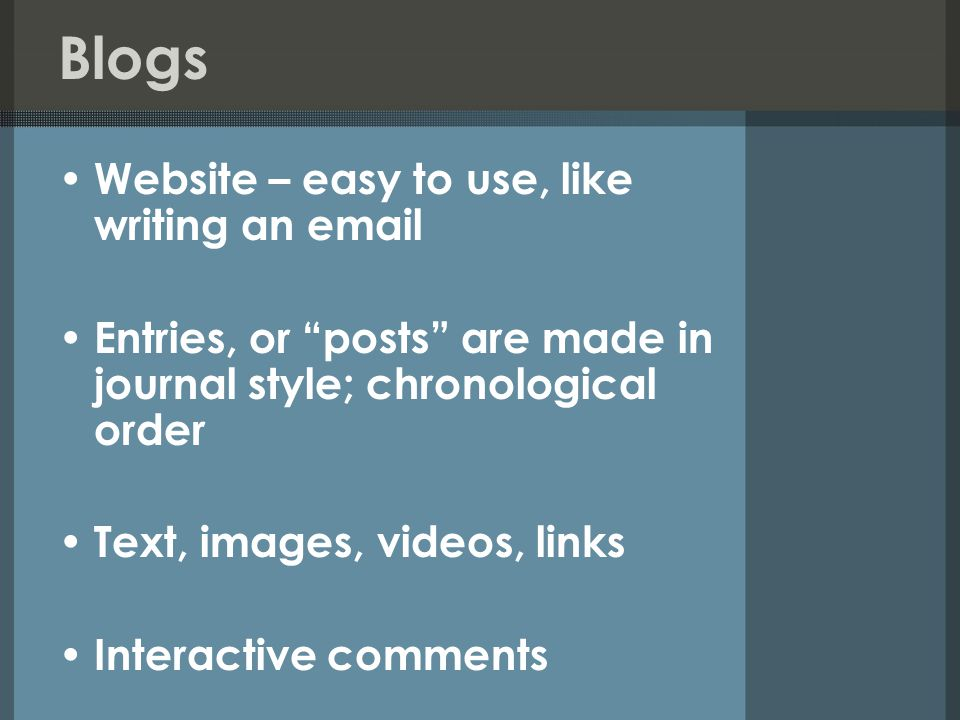 Blogs Website – easy to use, like writing an  Entries, or posts are made in journal style; chronological order Text, images, videos, links Interactive comments