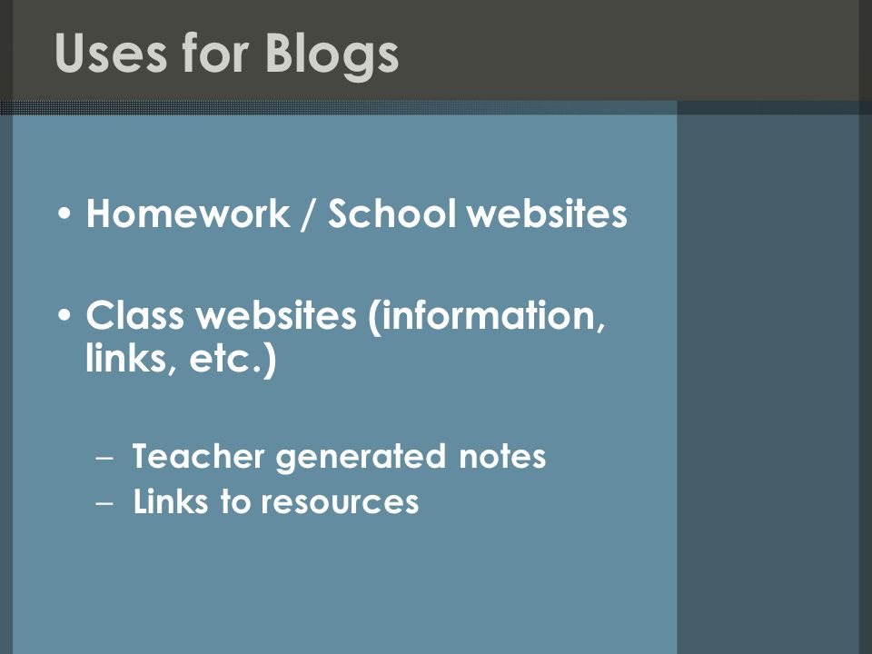 Uses for Blogs Homework / School websites Class websites (information, links, etc.) – Teacher generated notes – Links to resources