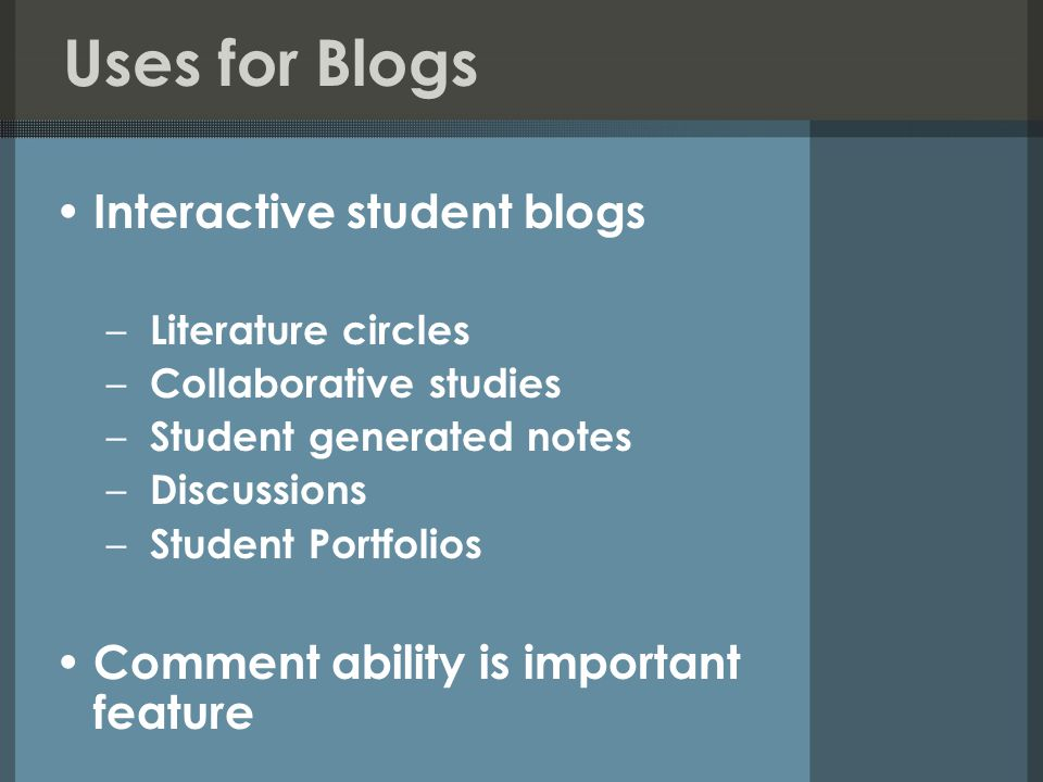 Uses for Blogs Interactive student blogs – Literature circles – Collaborative studies – Student generated notes – Discussions – Student Portfolios Comment ability is important feature