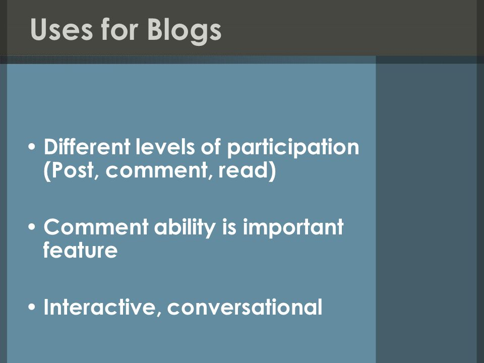 Uses for Blogs Different levels of participation (Post, comment, read) Comment ability is important feature Interactive, conversational