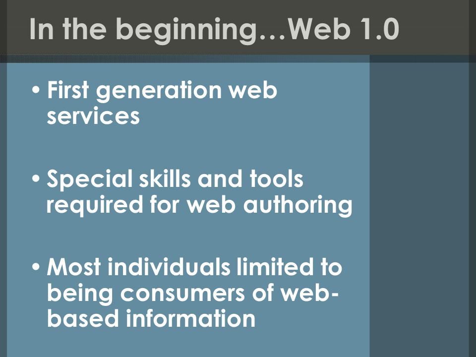 In the beginning…Web 1.0 First generation web services Special skills and tools required for web authoring Most individuals limited to being consumers of web- based information
