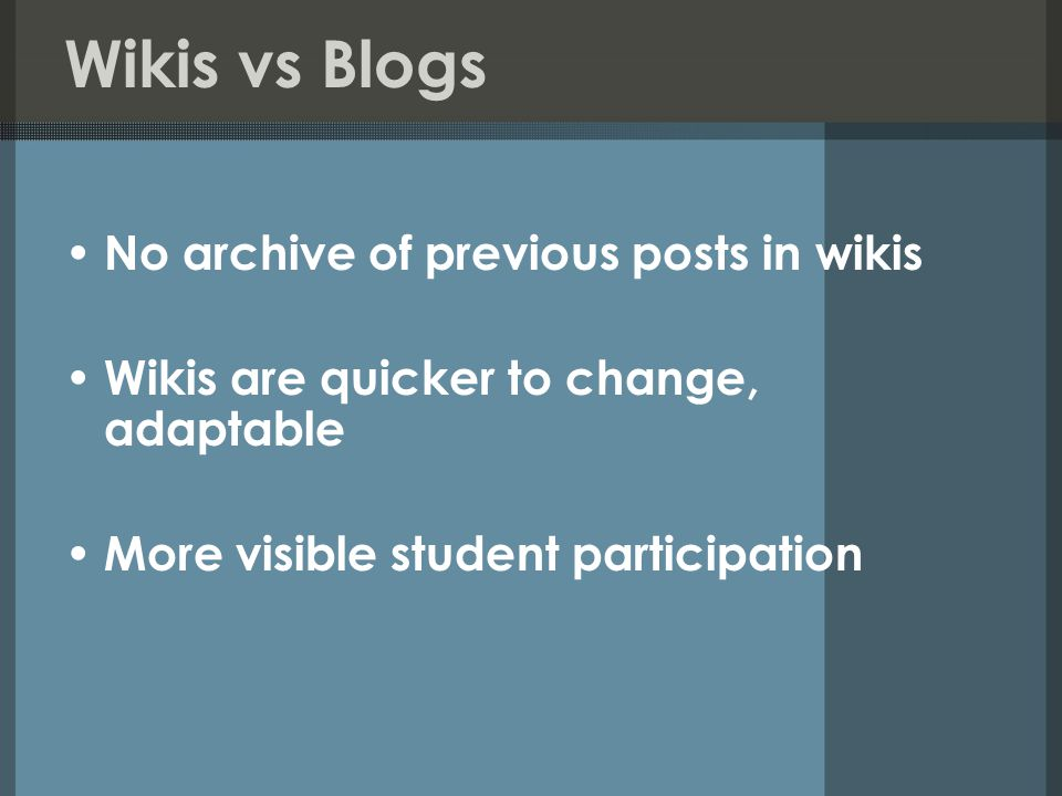 Wikis vs Blogs No archive of previous posts in wikis Wikis are quicker to change, adaptable More visible student participation