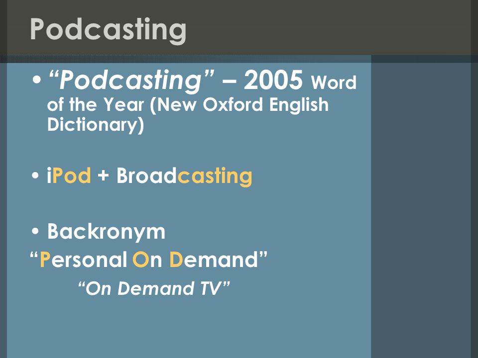 Podcasting Podcasting – 2005 Word of the Year (New Oxford English Dictionary) iPod + Broadcasting Backronym Personal On Demand On Demand TV