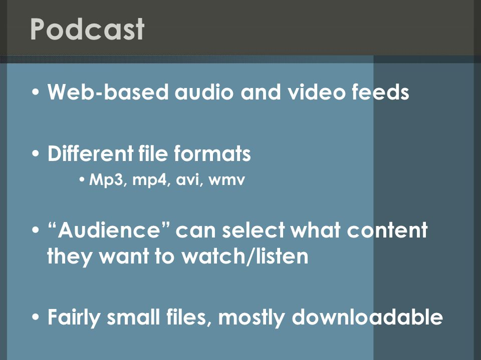 Podcast Web-based audio and video feeds Different file formats Mp3, mp4, avi, wmv Audience can select what content they want to watch/listen Fairly small files, mostly downloadable