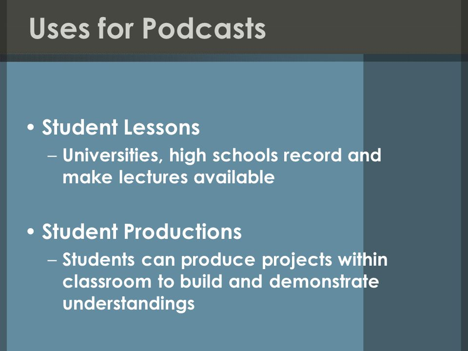 Uses for Podcasts Student Lessons – Universities, high schools record and make lectures available Student Productions – Students can produce projects within classroom to build and demonstrate understandings
