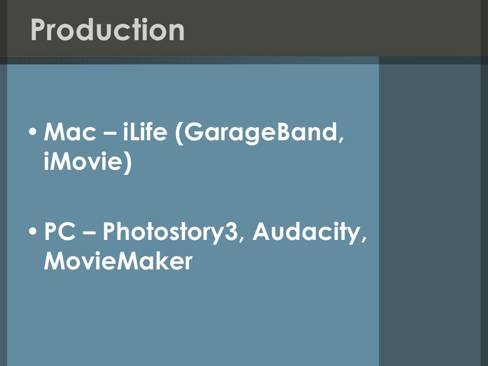 Production Mac – iLife (GarageBand, iMovie) PC – Photostory3, Audacity, MovieMaker