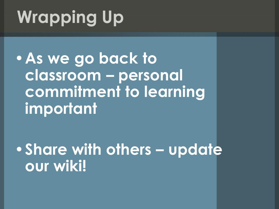 Wrapping Up As we go back to classroom – personal commitment to learning important Share with others – update our wiki!