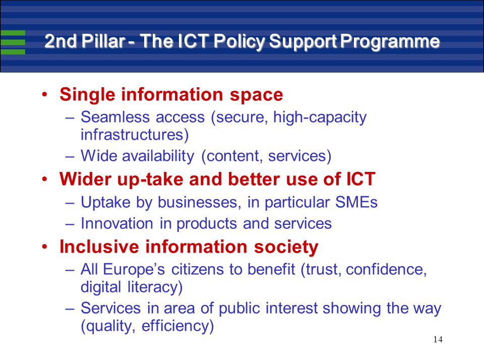 14 2nd Pillar - The ICT Policy Support Programme Single information space –Seamless access (secure, high-capacity infrastructures) –Wide availability (content, services) Wider up-take and better use of ICT –Uptake by businesses, in particular SMEs –Innovation in products and services Inclusive information society –All Europe's citizens to benefit (trust, confidence, digital literacy) –Services in area of public interest showing the way (quality, efficiency)