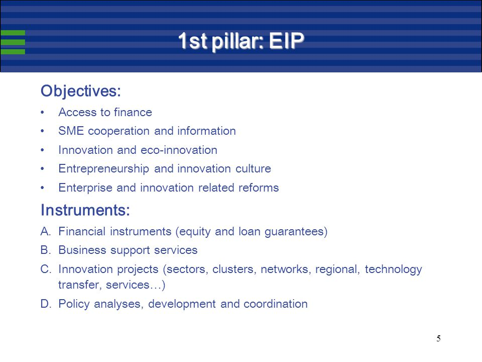5 1st pillar: EIP Objectives: Access to finance SME cooperation and information Innovation and eco-innovation Entrepreneurship and innovation culture Enterprise and innovation related reforms Instruments: A.Financial instruments (equity and loan guarantees) B.Business support services C.Innovation projects (sectors, clusters, networks, regional, technology transfer, services…) D.Policy analyses, development and coordination