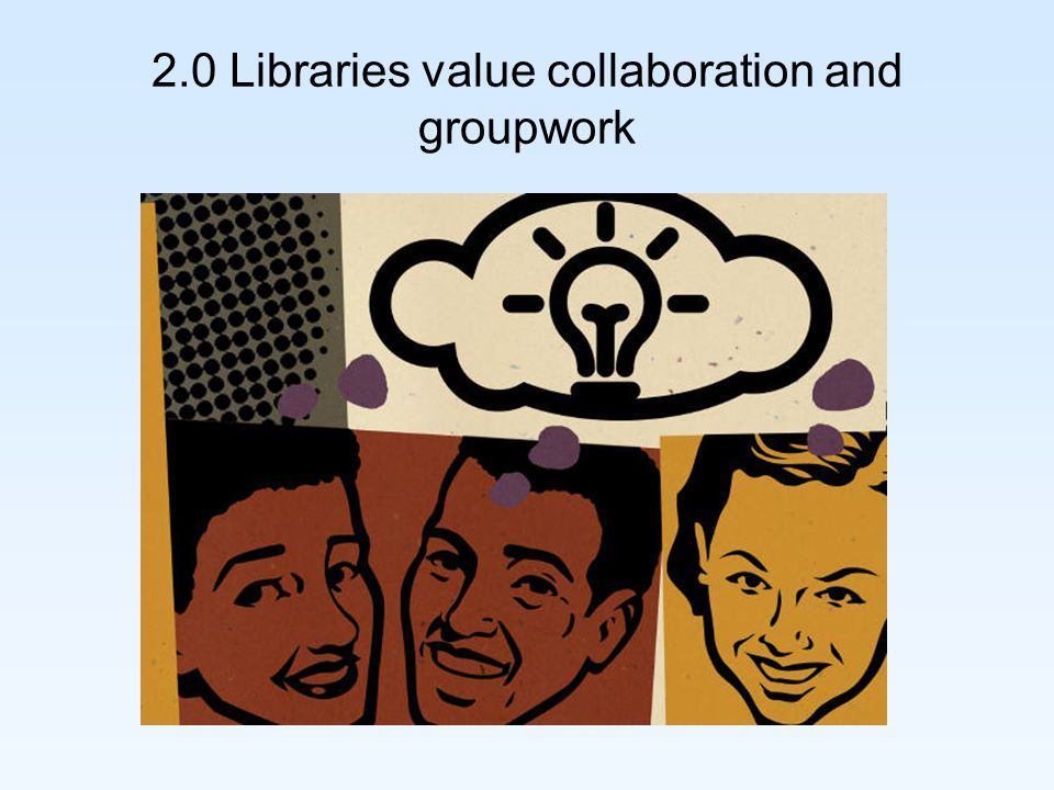 2.0 Libraries value collaboration and groupwork