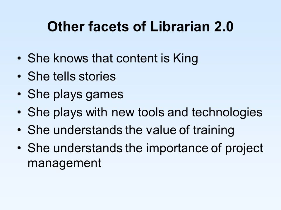 Other facets of Librarian 2.0 She knows that content is King She tells stories She plays games She plays with new tools and technologies She understands the value of training She understands the importance of project management