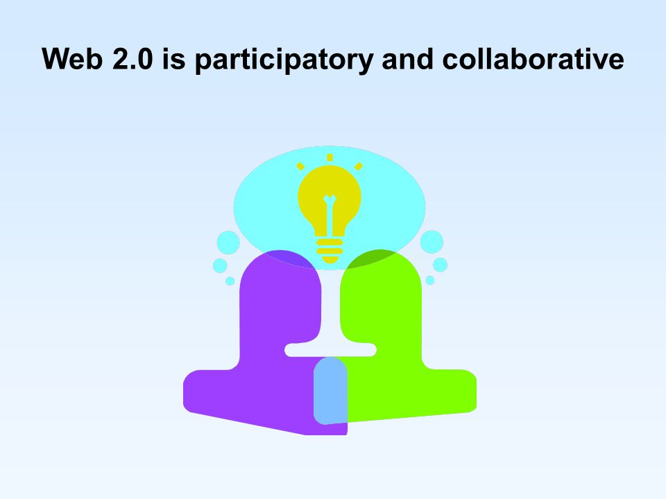 Web 2.0 is participatory and collaborative