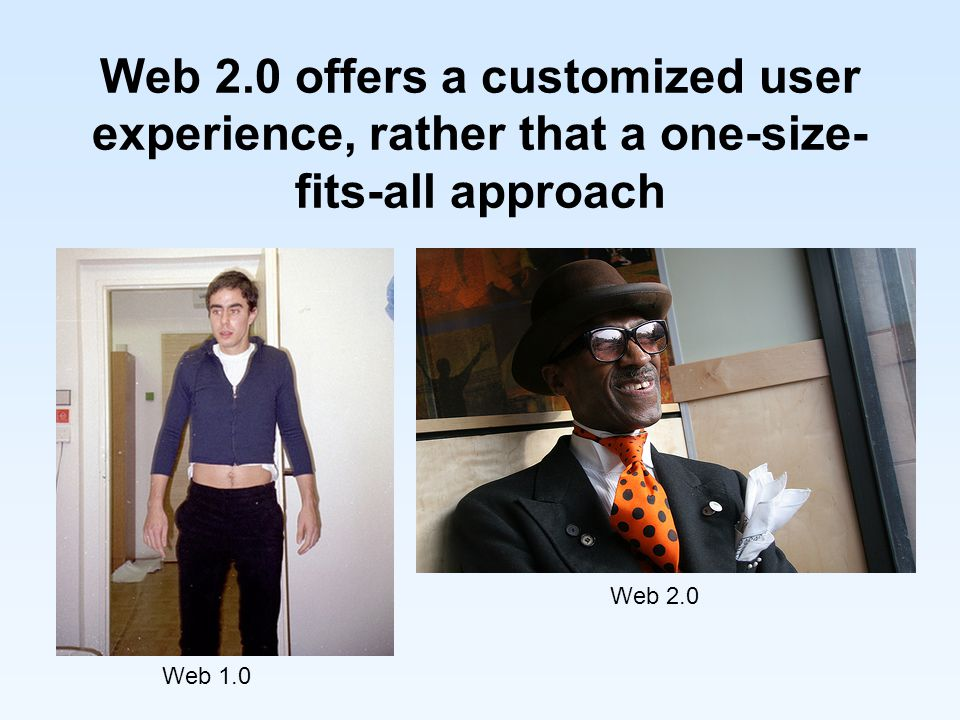 Web 2.0 offers a customized user experience, rather that a one-size- fits-all approach Web 1.0 Web 2.0