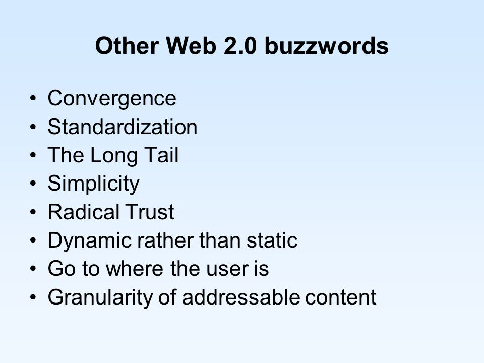 Other Web 2.0 buzzwords Convergence Standardization The Long Tail Simplicity Radical Trust Dynamic rather than static Go to where the user is Granularity of addressable content