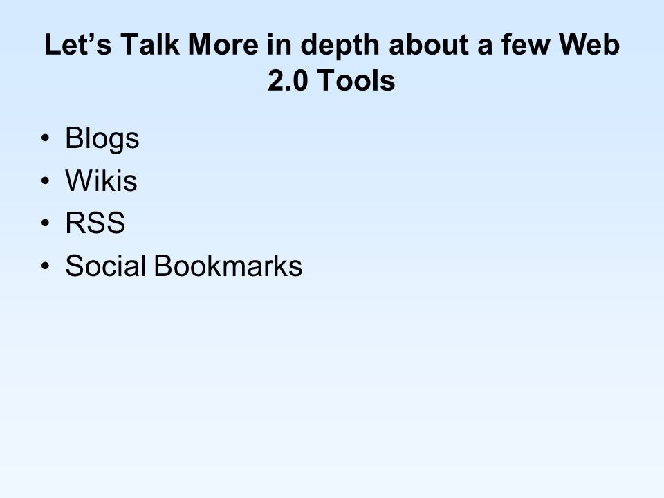 Let's Talk More in depth about a few Web 2.0 Tools Blogs Wikis RSS Social Bookmarks