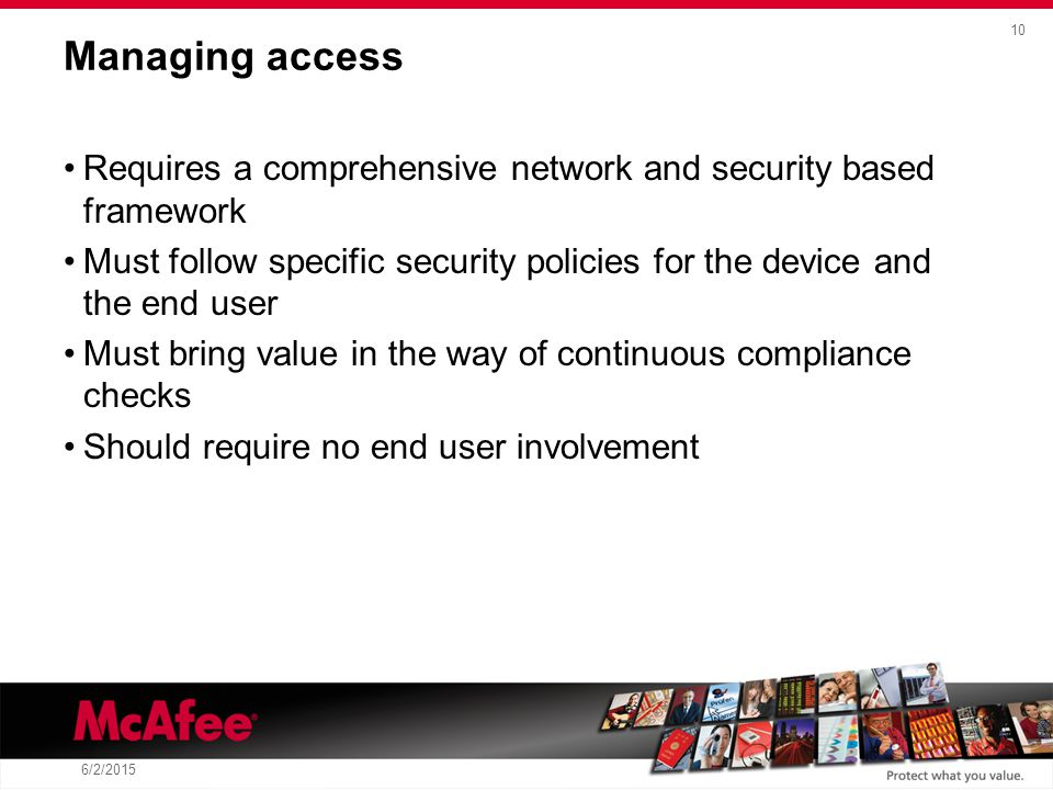 10 6/2/2015 Managing access Requires a comprehensive network and security based framework Must follow specific security policies for the device and the end user Must bring value in the way of continuous compliance checks Should require no end user involvement