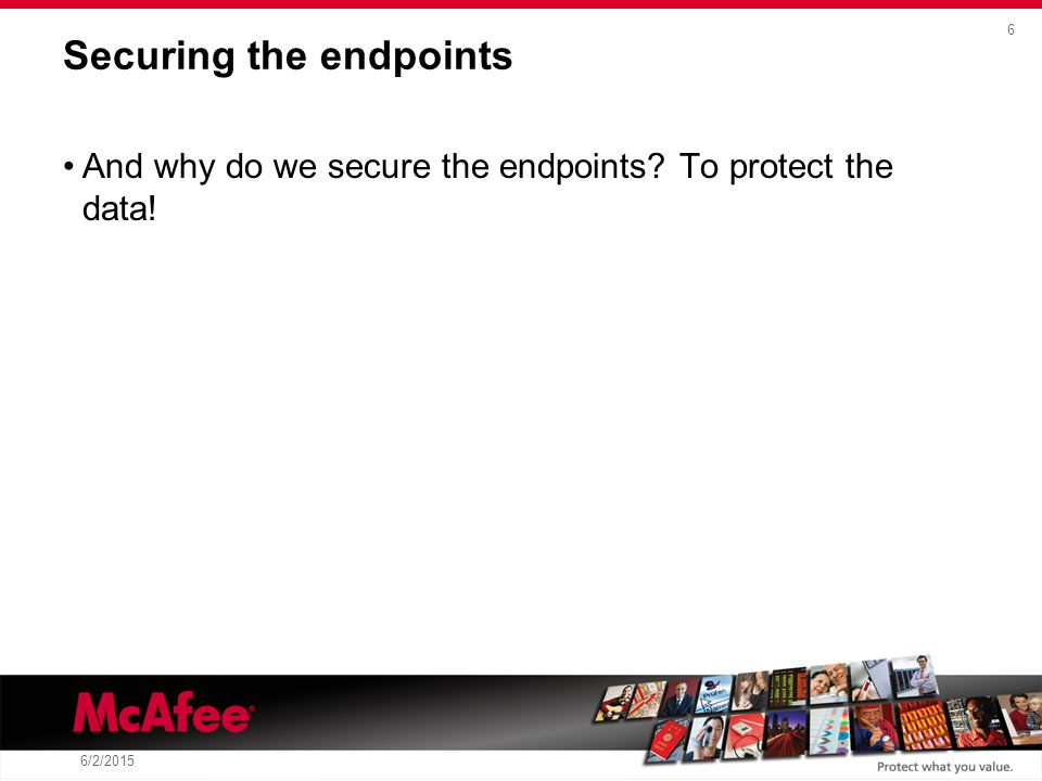 6 6/2/2015 Securing the endpoints And why do we secure the endpoints To protect the data!
