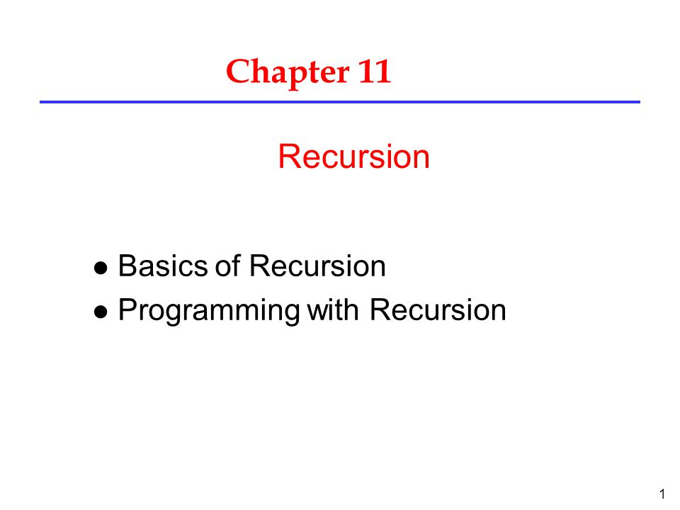 1 Chapter 11 l Basics of Recursion l Programming with Recursion Recursion