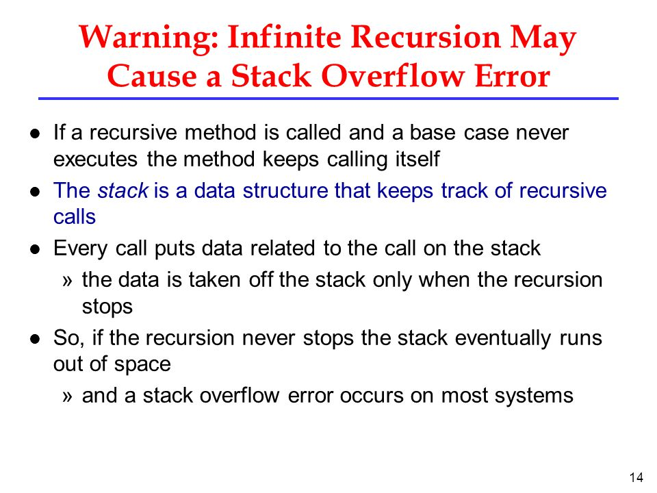 14 Warning: Infinite Recursion May Cause a Stack Overflow Error l If a recursive method is called and a base case never executes the method keeps calling itself l The stack is a data structure that keeps track of recursive calls l Every call puts data related to the call on the stack »the data is taken off the stack only when the recursion stops l So, if the recursion never stops the stack eventually runs out of space »and a stack overflow error occurs on most systems