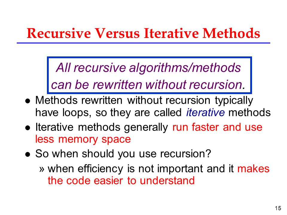 15 Recursive Versus Iterative Methods All recursive algorithms/methods can be rewritten without recursion.