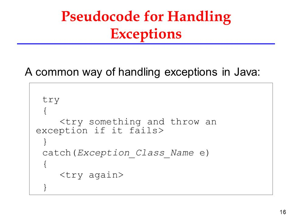16 Pseudocode for Handling Exceptions A common way of handling exceptions in Java: try { } catch(Exception_Class_Name e) { }