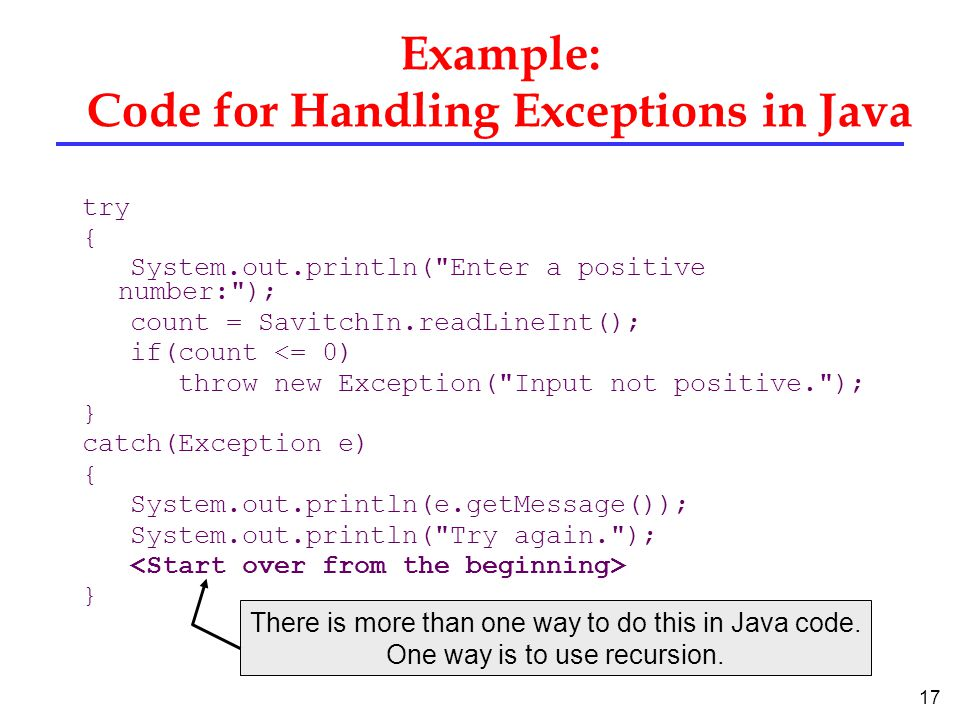 17 Example: Code for Handling Exceptions in Java try { System.out.println( Enter a positive number: ); count = SavitchIn.readLineInt(); if(count <= 0) throw new Exception( Input not positive. ); } catch(Exception e) { System.out.println(e.getMessage()); System.out.println( Try again. ); } There is more than one way to do this in Java code.
