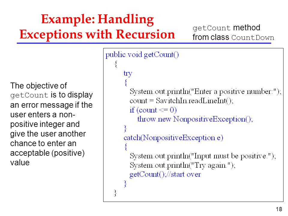18 Example: Handling Exceptions with Recursion getCount method from class CountDown The objective of getCount is to display an error message if the user enters a non- positive integer and give the user another chance to enter an acceptable (positive) value