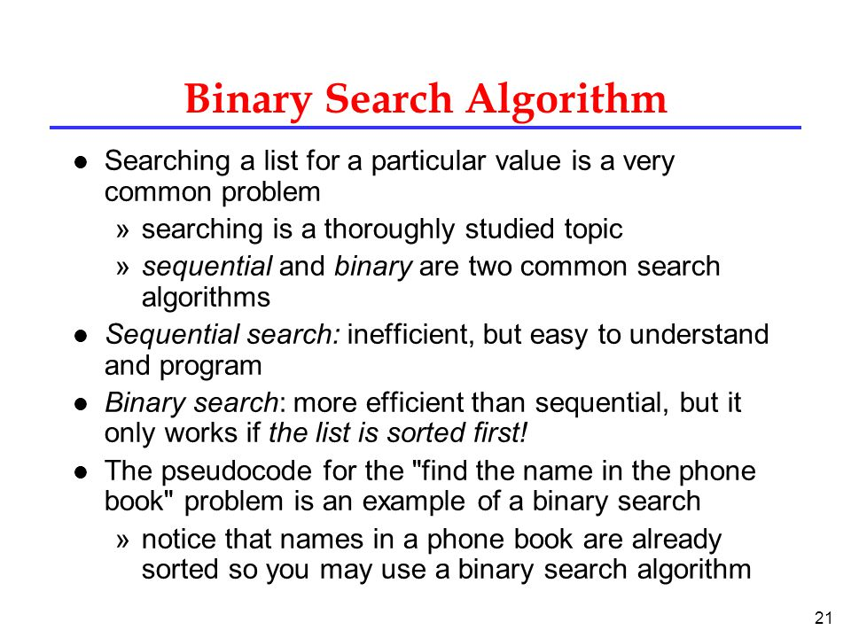 21 Binary Search Algorithm l Searching a list for a particular value is a very common problem »searching is a thoroughly studied topic »sequential and binary are two common search algorithms l Sequential search: inefficient, but easy to understand and program l Binary search: more efficient than sequential, but it only works if the list is sorted first.