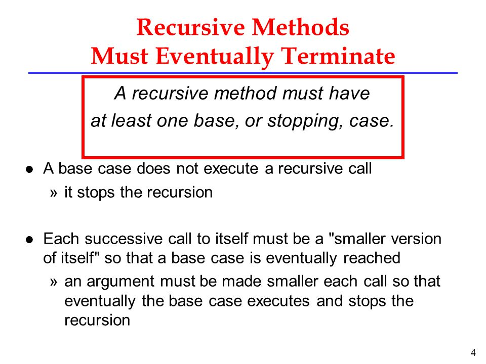 4 Recursive Methods Must Eventually Terminate A recursive method must have at least one base, or stopping, case.