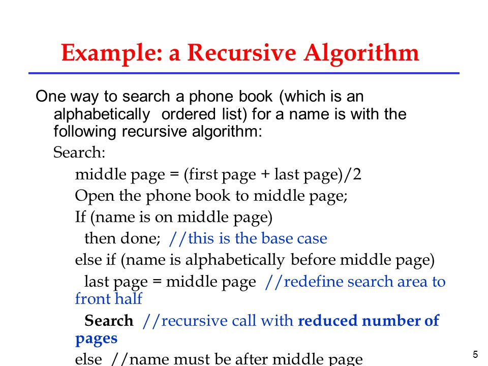 5 Example: a Recursive Algorithm One way to search a phone book (which is an alphabetically ordered list) for a name is with the following recursive algorithm: Search: middle page = (first page + last page)/2 Open the phone book to middle page; If (name is on middle page) then done; //this is the base case else if (name is alphabetically before middle page) last page = middle page //redefine search area to front half Search //recursive call with reduced number of pages else //name must be after middle page first page = middle page //redefine search area to back half Search //recursive call with reduced number of pages