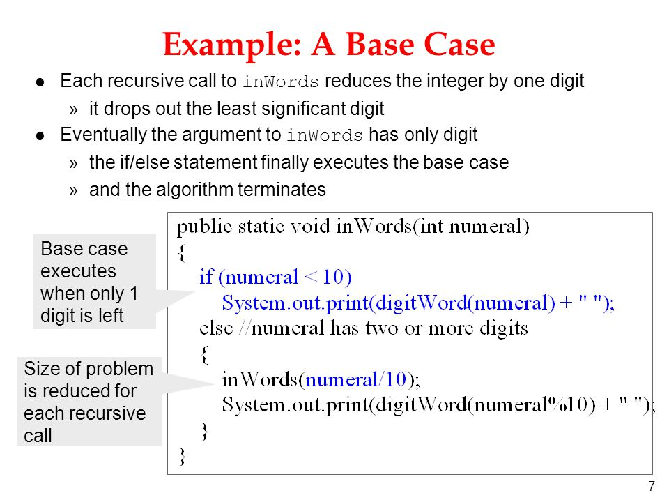 7 Each recursive call to inWords reduces the integer by one digit »it drops out the least significant digit Eventually the argument to inWords has only digit »the if/else statement finally executes the base case »and the algorithm terminates Example: A Base Case Base case executes when only 1 digit is left Size of problem is reduced for each recursive call