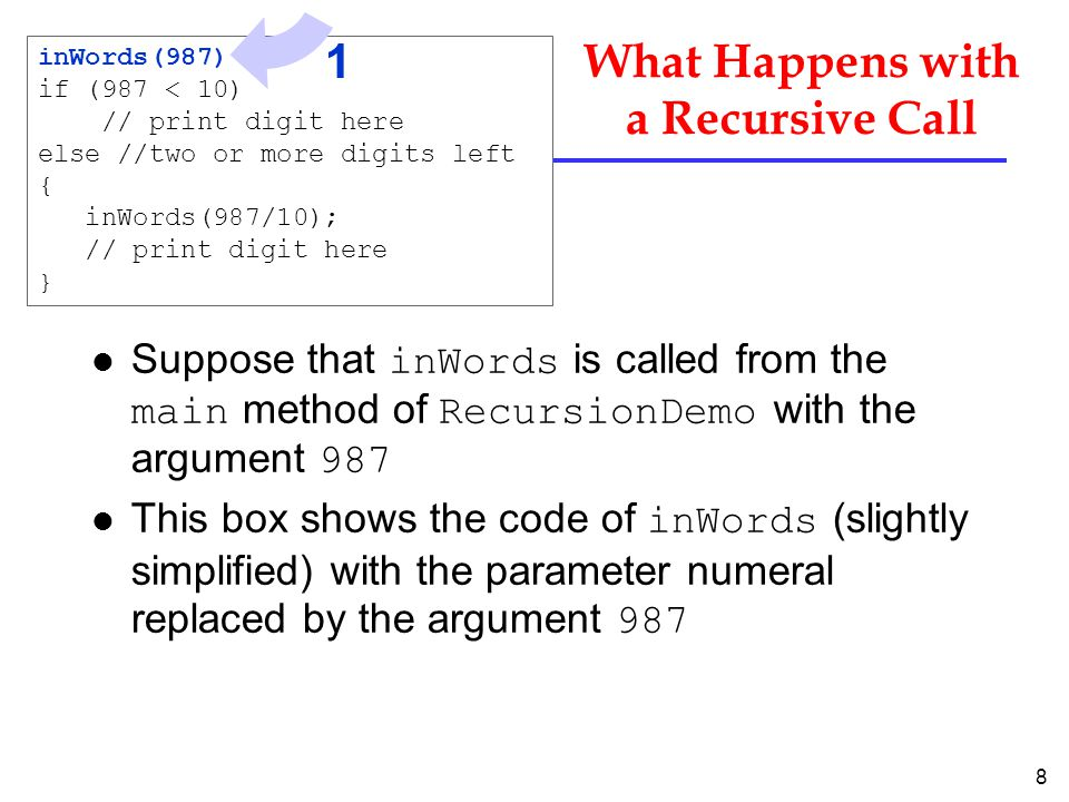 8 What Happens with a Recursive Call Suppose that inWords is called from the main method of RecursionDemo with the argument 987 This box shows the code of inWords (slightly simplified) with the parameter numeral replaced by the argument 987 inWords(987) if (987 < 10) // print digit here else //two or more digits left { inWords(987/10); // print digit here } 1
