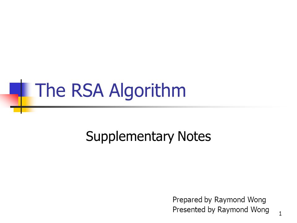 1 The RSA Algorithm Supplementary Notes Prepared by Raymond Wong Presented by Raymond Wong