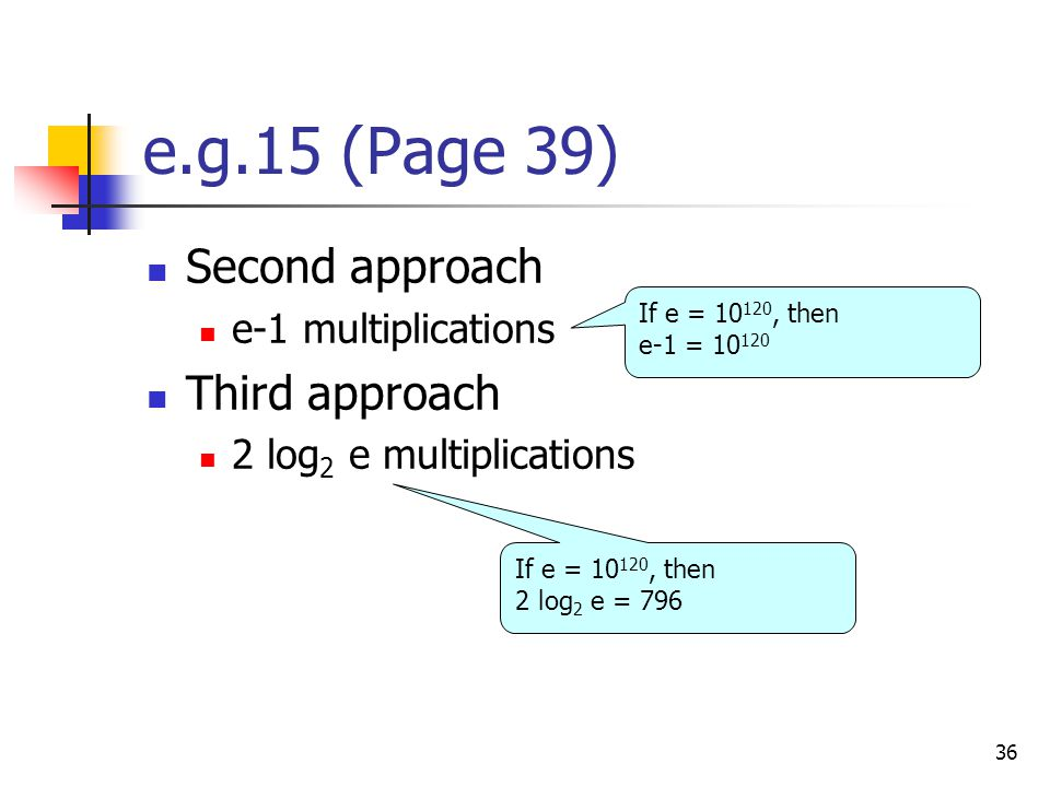 36 e.g.15 (Page 39) Second approach e-1 multiplications Third approach 2 log 2 e multiplications If e = , then e-1 = If e = , then 2 log 2 e = 796