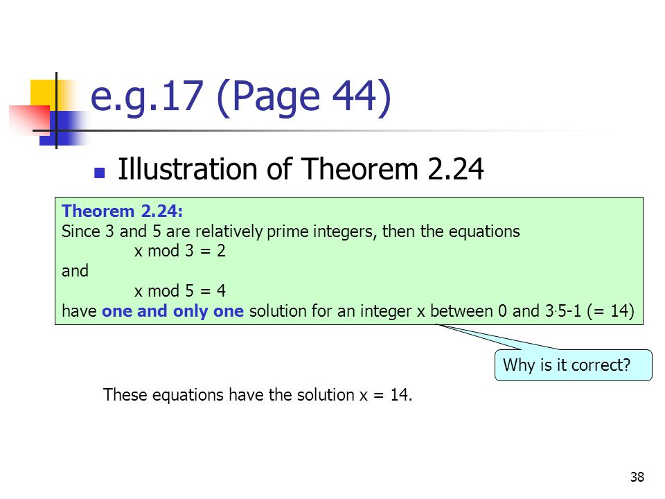 38 e.g.17 (Page 44) Illustration of Theorem 2.24 Theorem 2.24: Since 3 and 5 are relatively prime integers, then the equations x mod 3 = 2 and x mod 5 = 4 have one and only one solution for an integer x between 0 and 3.