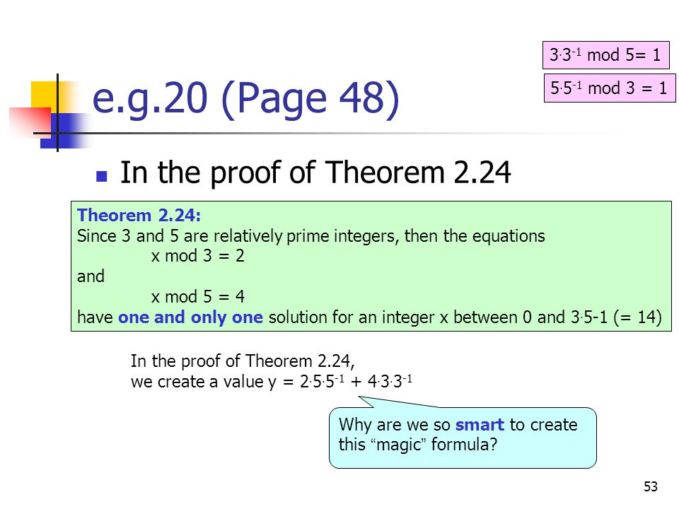 53 e.g.20 (Page 48) In the proof of Theorem 2.24 Theorem 2.24: Since 3 and 5 are relatively prime integers, then the equations x mod 3 = 2 and x mod 5 = 4 have one and only one solution for an integer x between 0 and 3.