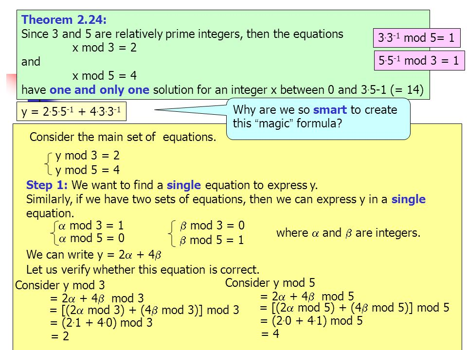 54 e.g.20 Theorem 2.24: Since 3 and 5 are relatively prime integers, then the equations x mod 3 = 2 and x mod 5 = 4 have one and only one solution for an integer x between 0 and 3.