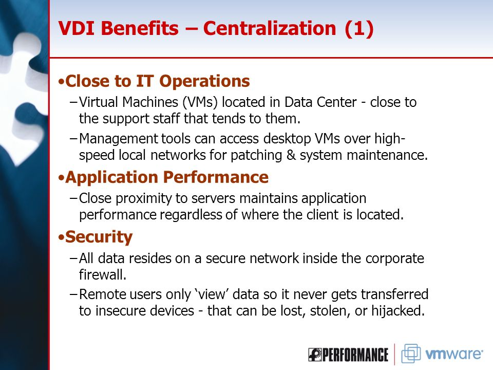 VDI Benefits – Centralization (1) Close to IT Operations –Virtual Machines (VMs) located in Data Center - close to the support staff that tends to them.
