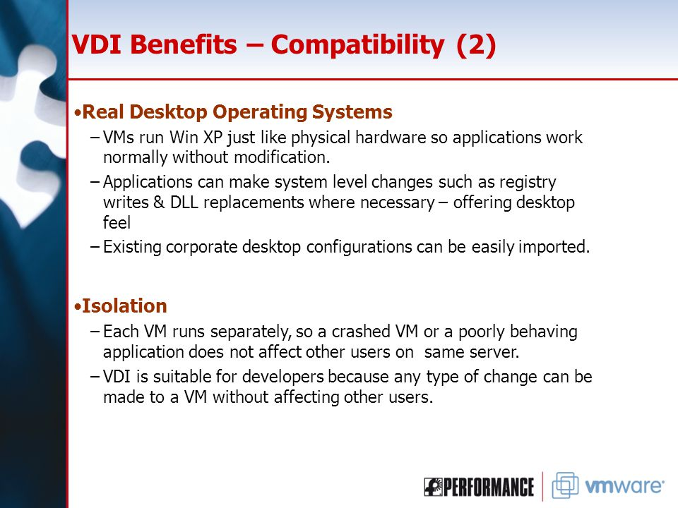 VDI Benefits – Compatibility (2) Real Desktop Operating Systems –VMs run Win XP just like physical hardware so applications work normally without modification.