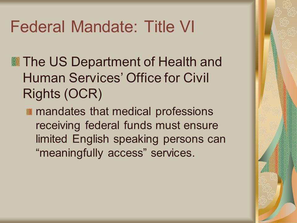 Federal Mandate: Title VI The US Department of Health and Human Services' Office for Civil Rights (OCR) mandates that medical professions receiving federal funds must ensure limited English speaking persons can meaningfully access services.