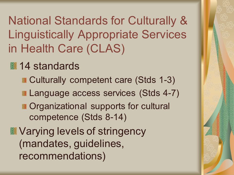 National Standards for Culturally & Linguistically Appropriate Services in Health Care (CLAS) 14 standards Culturally competent care (Stds 1-3) Language access services (Stds 4-7) Organizational supports for cultural competence (Stds 8-14) Varying levels of stringency (mandates, guidelines, recommendations)